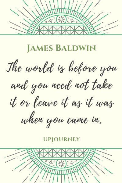 The world is before you and you need not take it or leave it as it was when you came in. - James Baldwin #quotes #life #inspirational
