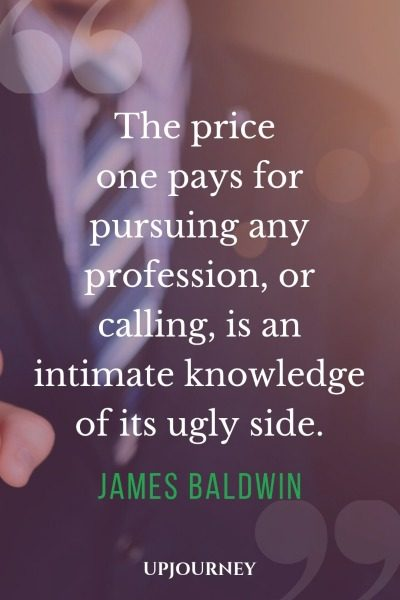 The price one pays for pursuing any profession, or calling, is an intimate knowledge of its ugly side. - James Baldwin #quotes #profession #career