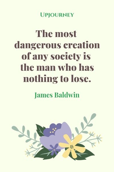 The most dangerous creation of any society is the man who has nothing to lose. - James Baldwin #quotes #society