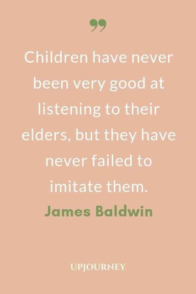 Children have never been very good at listening to their elders, but they have never failed to imitate them. - James Baldwin #quotes #youth #children