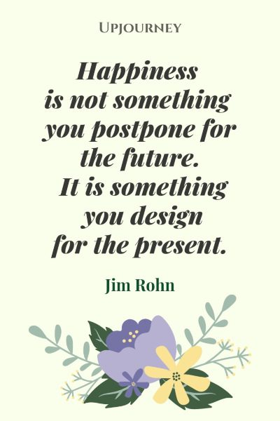 """Happiness is not something you postpone for the future it is something you design for the present."" #jimrohn #quotes #happiness"