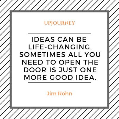 """Ideas can be life-changing. Sometimes all you need to open the door is just one more good idea."" #jimrohn #quotes #ideas"