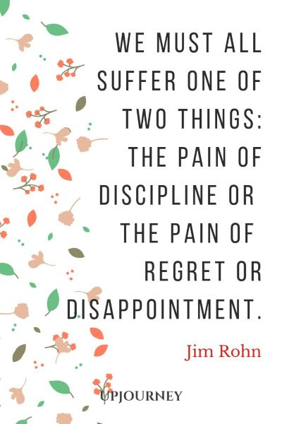 """We must all suffer one of two things: the pain of discipline or the pain of regret or disappointment."" #jimrohn #quotes #pain"