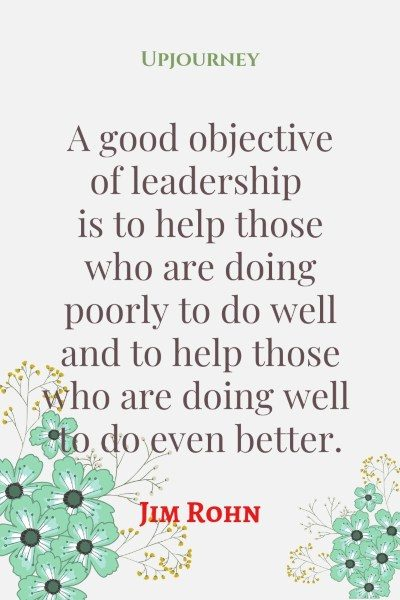 """A good objective of leadership is to help those who are doing poorly to do well and to help those who are doing well to do even better."" #jimrohn #quotes #leadership"
