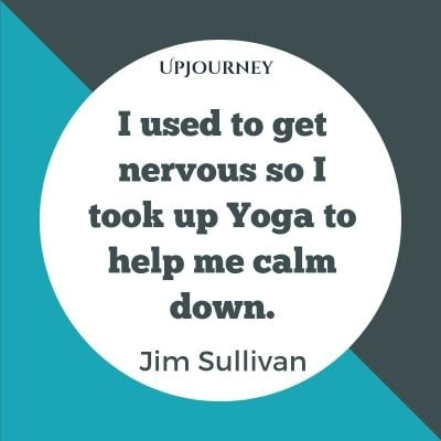 I used to get nervous so I took up Yoga to help me calm down. – Jim Sullivan #yoga #quotes #help #calm #down