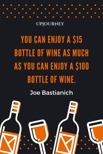 You can enjoy a $15 bottle of wine as much as you can enjoy a $100 bottle of wine. – Joe Bastianich #wine #quotes