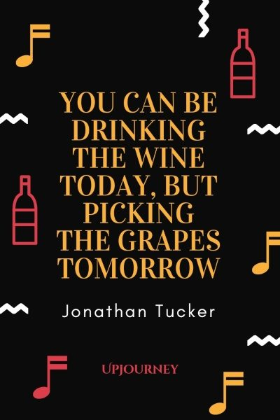 You can be drinking the wine today, but picking the grapes tomorrow. – Jonathan Tucker #wine #quotes #drinking #today #picking #grapes #tomorrow