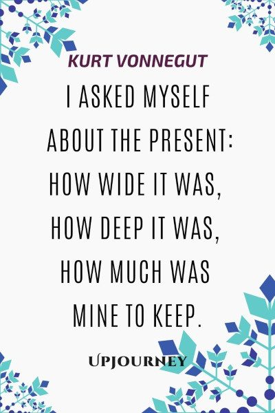 """I asked myself about the present: how wide it was, how deep it was, how much was mine to keep."" #kurtvonnegut #quotes #present"
