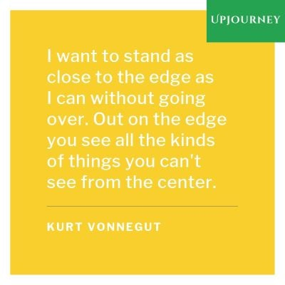 """I want to stand as close to the edge as I can without going over. Out on the edge you see all the kinds of things you can't see from the center."" #kurtvonnegut #quotes #nature"