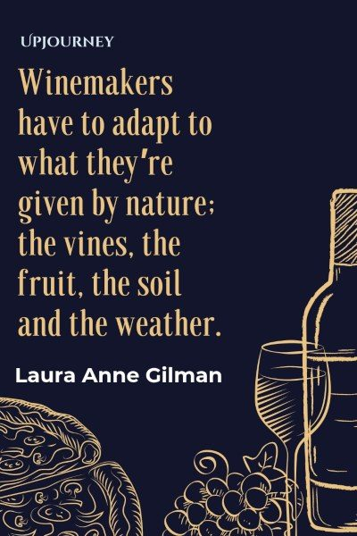 Winemakers have to adapt to what they're given by nature: the vines, the fruit, the soil and the weather. – Laura Anne Gilman Wine is connected to abundance. – Carole Bouquet #wine #quotes #abundance