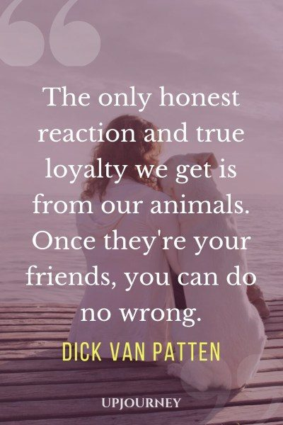he only honest reaction and true loyalty we get is from our animals. Once they're your friends, you can do no wrong. — Dick Van Patten