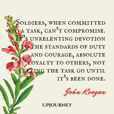Soldiers, when committed to a task, can't compromise. It's unrelenting devotion to the standards of duty and courage, absolute loyalty to others, not letting the task go until it's been done. — John Keegan #loyalty #quotes #soldiers