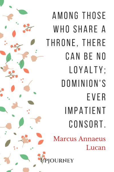 Among those who share a throne, there can be no loyalty; Dominion's ever impatient consort. — Marcus Annaeus Lucan #loyalty #quotes #throne