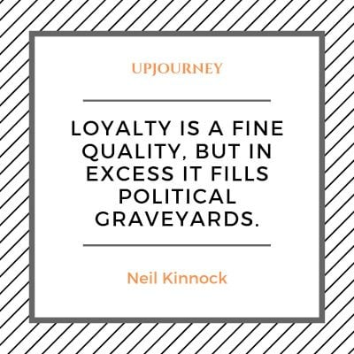 Loyalty is a fine quality, but in excess it fills political graveyards. — Neil Kinnock #loyalty #quotes #honesty #political
