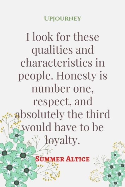 I look for these qualities and characteristics in people. Honesty is number one, respect, and absolutely the third would have to be loyalty. — Summer Altice #loyalty #quotes #honesty #people
