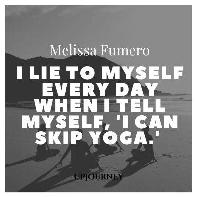 I lie to myself every day when I tell myself, 'I can skip yoga.' – Melissa Fumero #yoga #quotes #skip #yoga