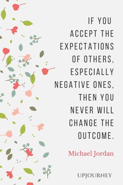 If you accept the expectations of others, especially negative ones, then you never will change the outcome. - Michael Jordan #quotes #goals