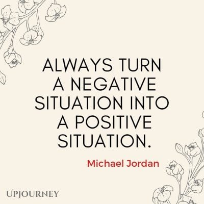 Always turn a negative situation into a positive situation. - Michael Jordan #quotes #goals
