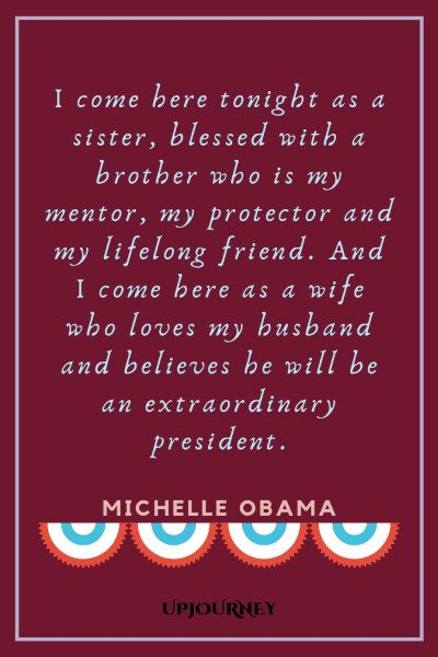 """I come here tonight as a sister, blessed with a brother who is my mentor, my protector and my lifelong friend. And I come here as a wife who loves my husband and believes he will be an extraordinary president."" #michelleobama #quotes #leadership"