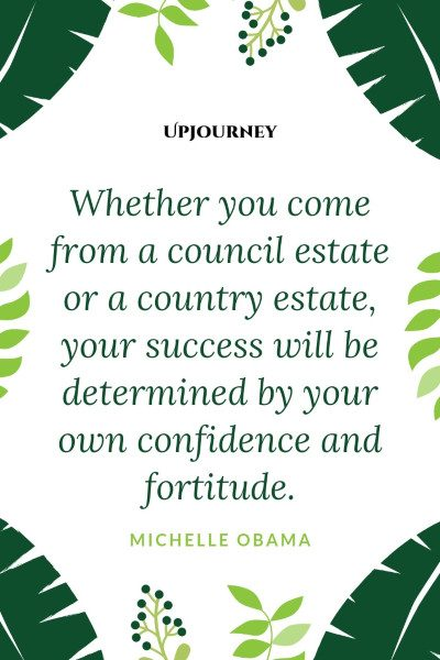 """Whether you come from a council estate or a country estate, your success will be determined by your own confidence and fortitude."" #michelleobama #quotes #success"