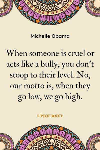 """When someone is cruel or acts like a bully, you don't stoop to their level. No, our motto is, when they go low, we go high."" #michelleobama #quotes #bully #motto"