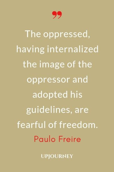 The oppressed, having internalized the image of the oppressor and adopted his guidelines, are fearful of freedom. - Paulo Freire #quotes #freedom
