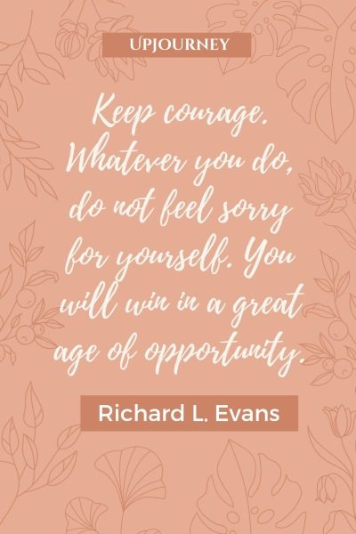 Keep courage. Whatever you do, do not feel sorry for yourself. You will win in a great age of opportunity. – Richard L. Evans #courage #quotes #sorry #opportunity