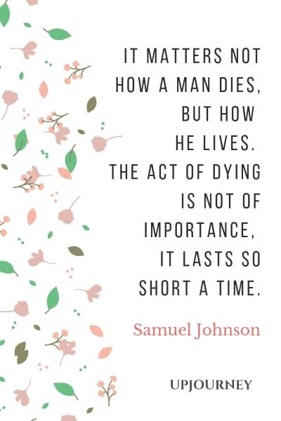 It matters not how a man dies, but how he lives. The act of dying is not of importance, it lasts so short a time. - Samuel Johnson #quotes #life