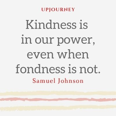 Kindness is in our power, even when fondness is not. - Samuel Johnson #quotes #kindness