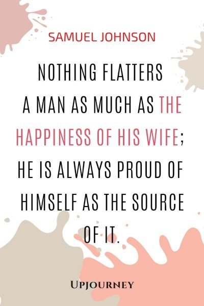 Nothing flatters a man as much as the happiness of his wife; he is always proud of himself as the source of it. - Samuel Johnson #quotes #happiness #marriage