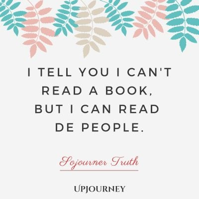 I tell you I can't read a book, but I can read de people - Sojourner Truth. #quotes #read #people
