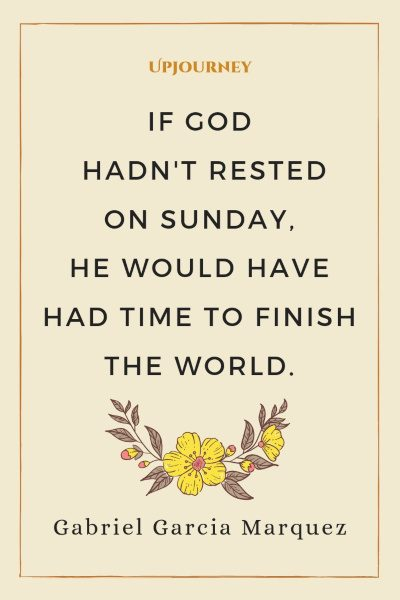 """If God hadn't rested on Sunday, He would have had time to finish the world."" — Gabriel Garcia Marquez #sunday #quotes #world"