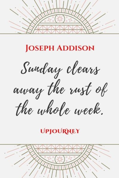 """Sunday clears away the rust of the whole week."" — Joseph Addison #sunday #quotes #week"