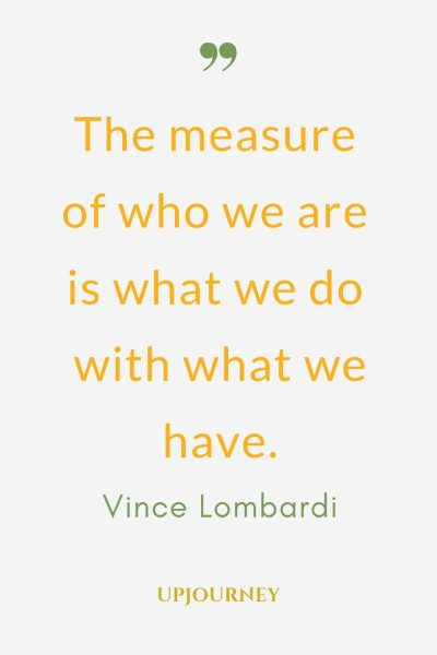 The measure of who we are is what we do with what we have - Vince Lombardi. #quotes #measure #who #we #are