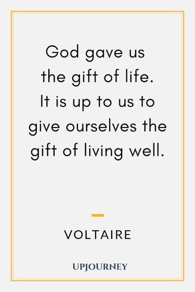 God gave us the gift of life it is up to us to give ourselves the gift of living well. - Voltaire #quotes #religion