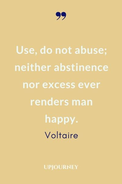 Use, do not abuse; neither abstinence nor excess ever renders man happy. - Voltaire #quotes #life