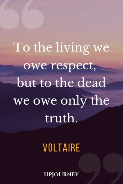 To the living we owe respect, but to the dead we owe only the truth. - Voltaire #quotes #respect #truth
