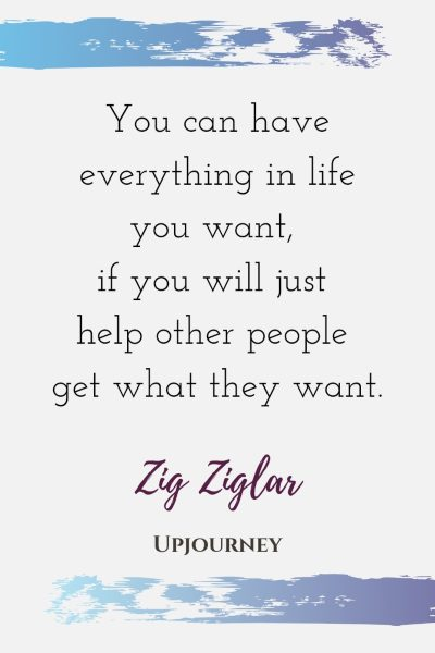 You can have everything in life you want, if you will just help other people get what they want - Zig Ziglar. #quotes #life #help #people #get #want