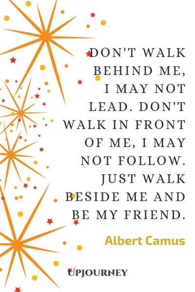 """Don't walk behind me, I may not lead. Don't walk in front of me, I may not follow. Just walk beside me and be my friend."" #albertcamus #quotes #friendship"