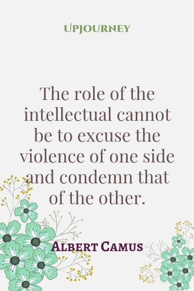 """The role of the intellectual cannot be to excuse the violence of one side and condemn that of the other."" #albertcamus #quotes #violence"