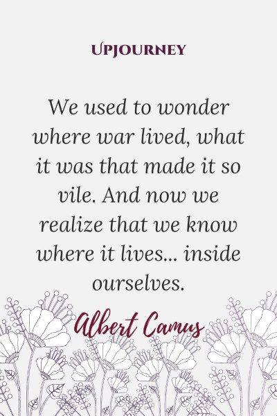"""We used to wonder where war lived, what it was that made it so vile. And now we realize that we know where it lives... inside ourselves."" #albertcamus #quotes #wonder #lives"