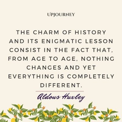 """""""The charm of history and its enigmatic lesson consist in the fact that, from age to age, nothing changes and yet everything is completely different."""" #aldoushuxley #quotes #history"""