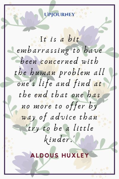 """""""It is a bit embarrassing to have been concerned with the human problem all one's life and find at the end that one has no more to offer by way of advice than 'try to be a little kinder.'"""" #aldoushuxley #quotes #life"""