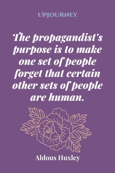 """The propagandist's purpose is to make one set of people forget that certain other sets of people are human."" #aldoushuxley #quotes #people"