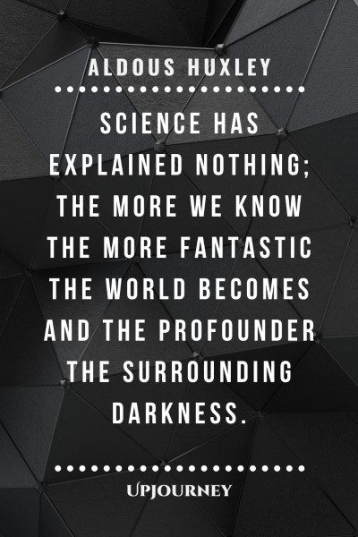 """""""Science has explained nothing; the more we know the more fantastic the world becomes and the profounder the surrounding darkness."""" #aldoushuxley #quotes #science"""