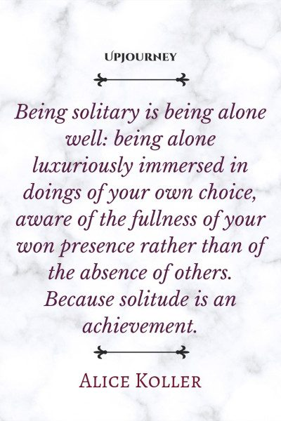 """Being solitary is being alone well: being alone luxuriously immersed in doings of your own choice, aware of the fullness of your won presence rather than of the absence of others. Because solitude is an achievement."" — Alice Koller #alone #quotes #solitary"