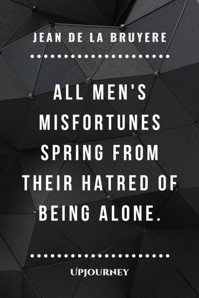 """All men's misfortunes spring from their hatred of being alone."" — Jean de la Bruyere #alone #quotes #misfortune"