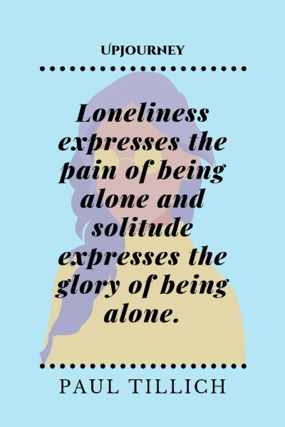 """Loneliness expresses the pain of being alone and solitude expresses the glory of being alone."" — Paul Tillich #alone #quotes #solitude #glory"