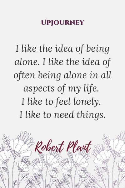 """I like the idea of being alone. I like the idea of often being alone in all aspects of my life. I like to feel lonely. I like to need things."" — Robert Plant #alone #quotes #idea"