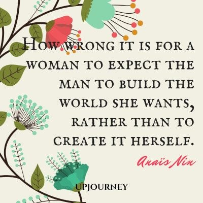 """How wrong it is for a woman to expect the man to build the world she wants, rather than to create it herself."" #anaisnin #quotes #woman #world"